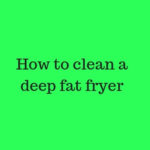 How To Clean A Deep Fat Fryer - 15 Easy Steps